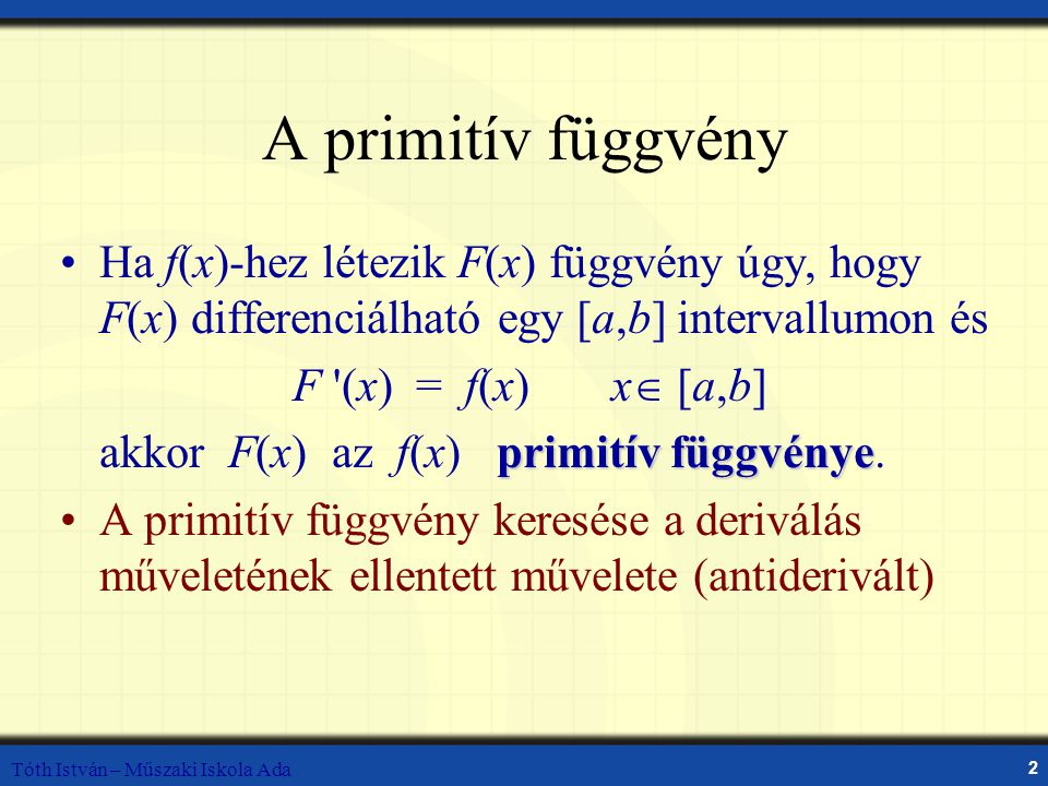 A primitív függvény Ha f(x)-hez létezik F(x) függvény úgy, hogy F(x) differenciálható egy [a,b] intervallumon és.